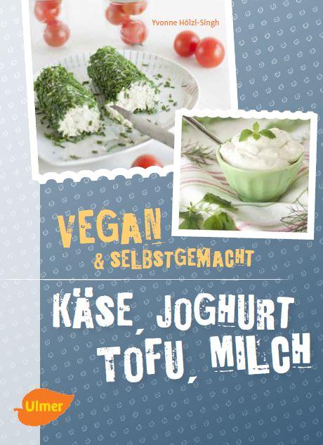 Meine Kochbücher - Käse, Joghurt, Tofu, Milch - vegan und selbstgemacht - Yvonne Hölzl-Singh